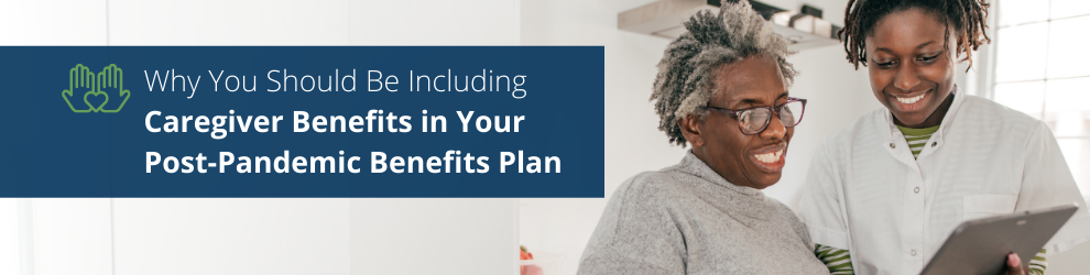 Why You Should Be Including Caregiver Benefits in Your Post-Pandemic Benefits Plan